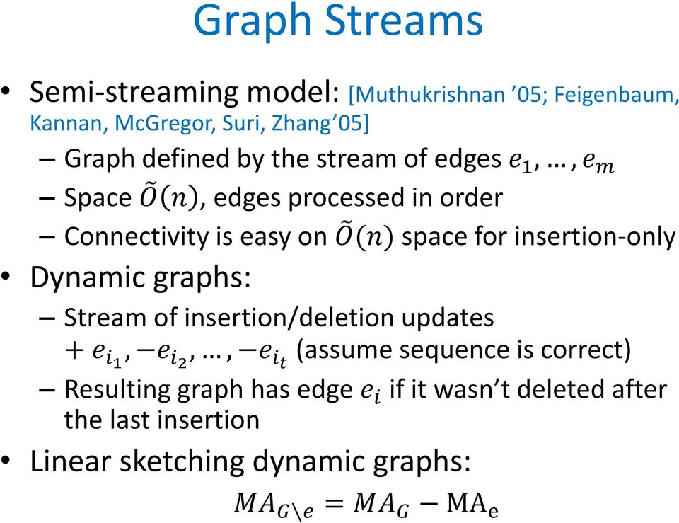 insertion-only Dynamic graphs: Stream of insertion/deletion updates + e i1, e i2,, e it (assume sequence is correct)