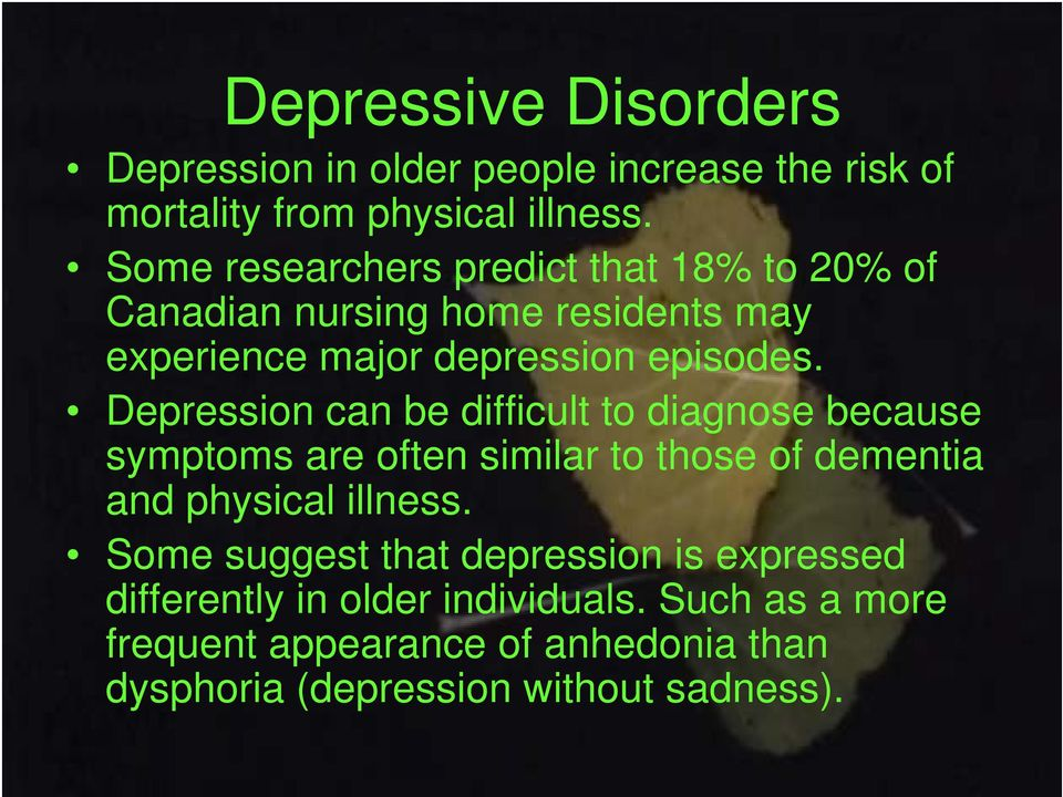 Depression can be difficult to diagnose because symptoms are often similar to those of dementia and physical illness.