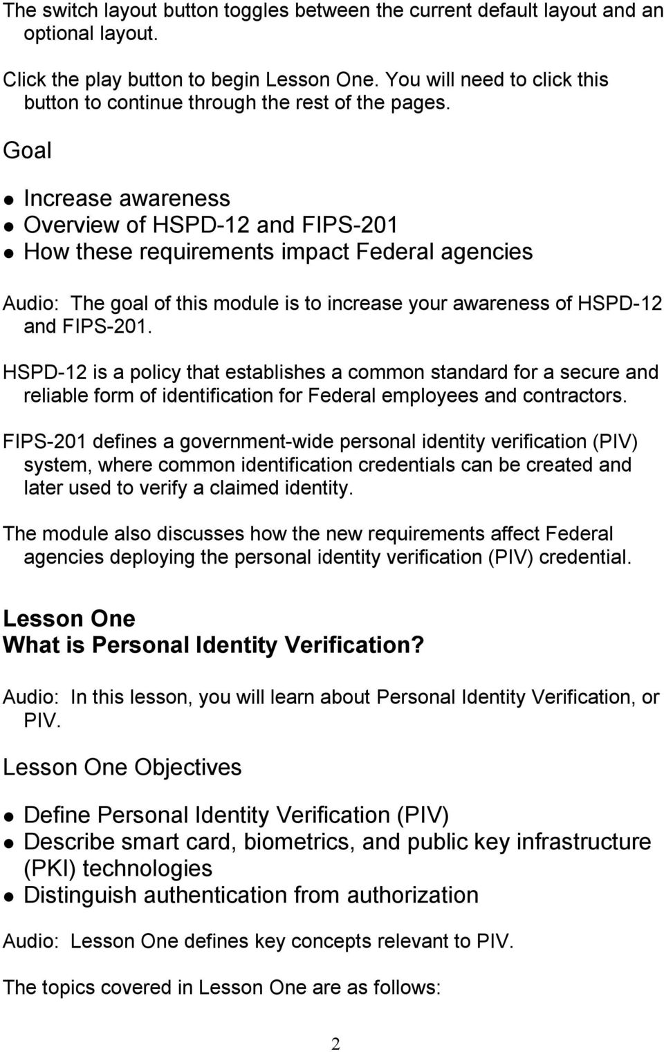 Goal Increase awareness Overview of HSPD 12 and FIPS 201 How these requirements impact Federal agencies Audio: The goal of this module is to increase your awareness of HSPD 12 and FIPS 201.
