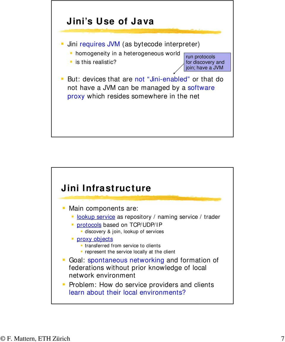 16 Jini Infrastructure Main components are: lookup service as repository / naming service / trader protocols based on TCP/UDP/IP discovery & join, lookup of services proxy objects transferred from
