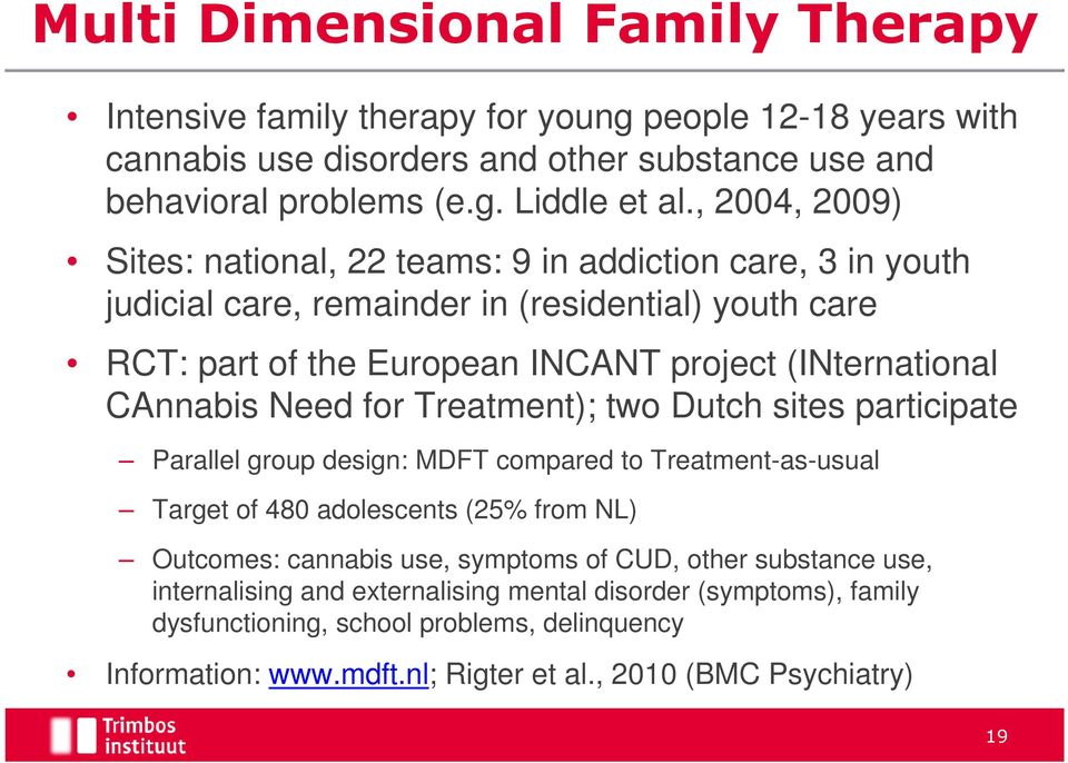 CAnnabis Need for Treatment); two Dutch sites participate Parallel group design: MDFT compared to Treatment-as-usual Target of 480 adolescents (25% from NL) Outcomes: cannabis use, symptoms
