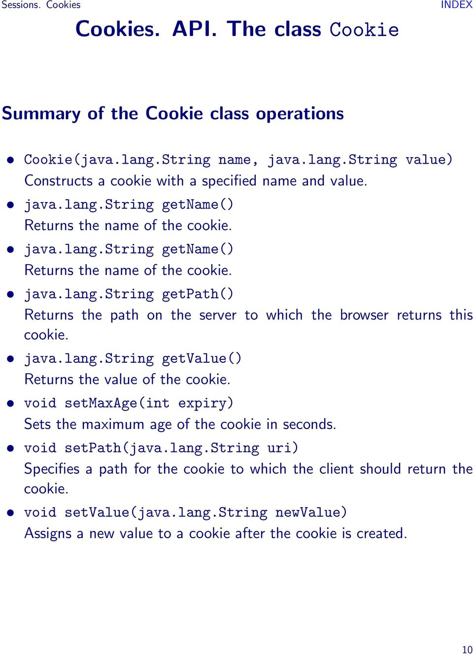 java.lang.string getvalue() Returns the value of the cookie. void setmaxage(int expiry) Sets the maximum age of the cookie in seconds. void setpath(java.lang.string uri) Specifies a path for the cookie to which the client should return the cookie.