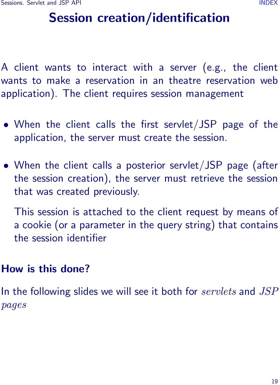 The client requires session management When the client calls the first servlet/jsp page of the application, the server must create the session.
