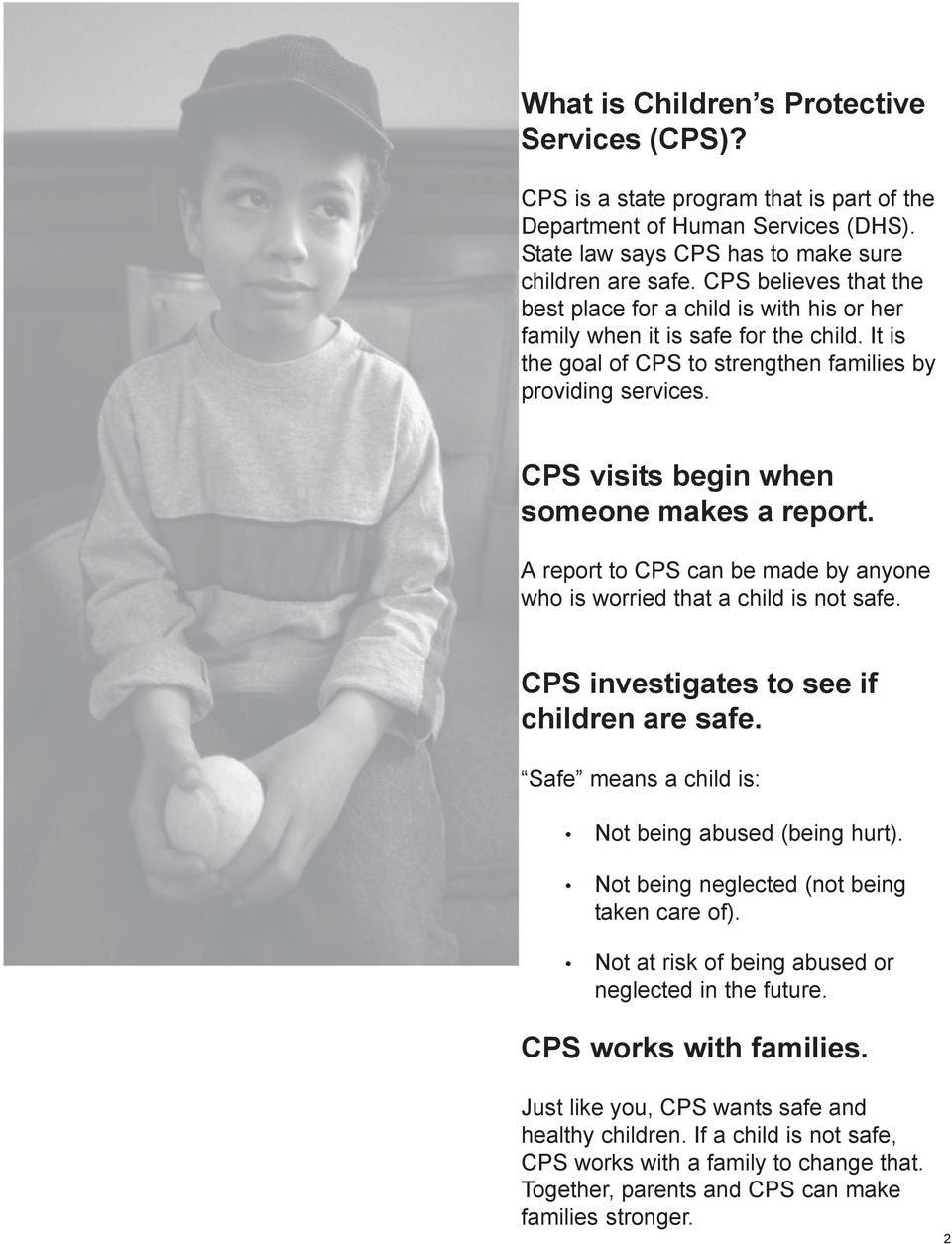CPS visits begin when someone makes a report. A report to CPS can be made by anyone who is worried that a child is not safe. CPS investigates to see if children are safe.