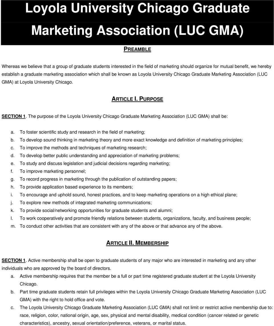 PURPOSE SECTION 1. The purpose of the Loyola University Chicago Graduate Marketing Association (LUC GMA) shall be: a. To foster scientific study and research in the field of marketing; b.