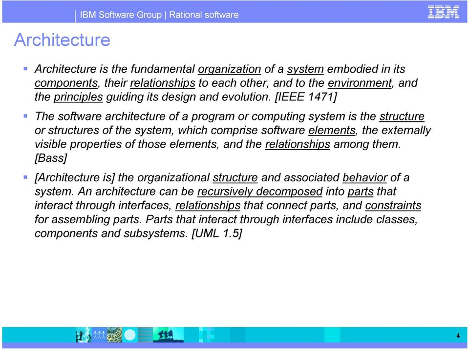 [IEEE 1471] The software architecture of a program or computing system is the structure or structures of the system, which comprise software elements, the externally visible properties of those
