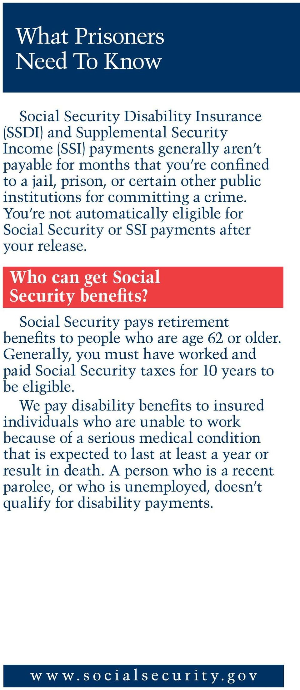 Social Security pays retirement benefits to people who are age 62 or older. Generally, you must have worked and paid Social Security taxes for 10 years to be eligible.