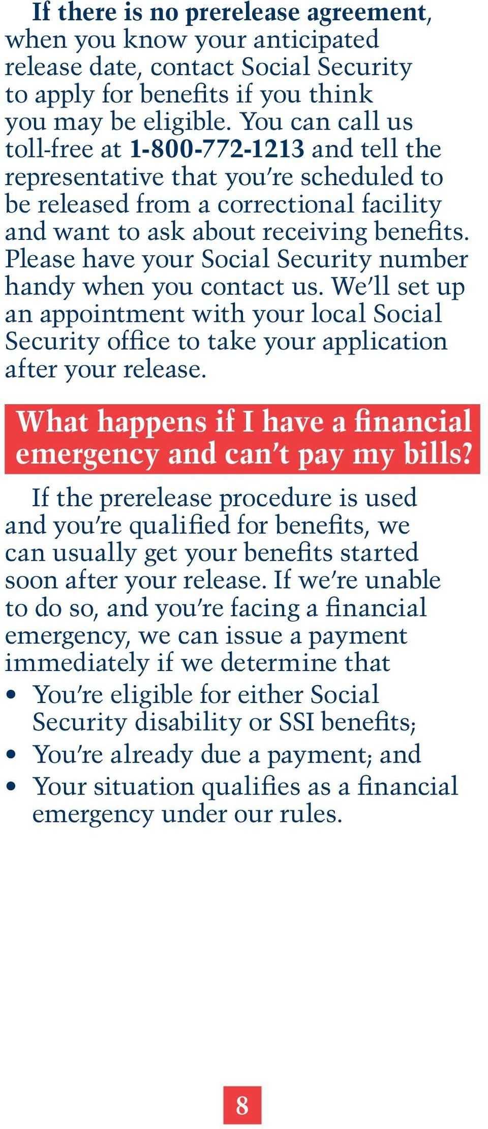 Please have your Social Security number handy when you contact us. We ll set up an appointment with your local Social Security office to take your application after your release.