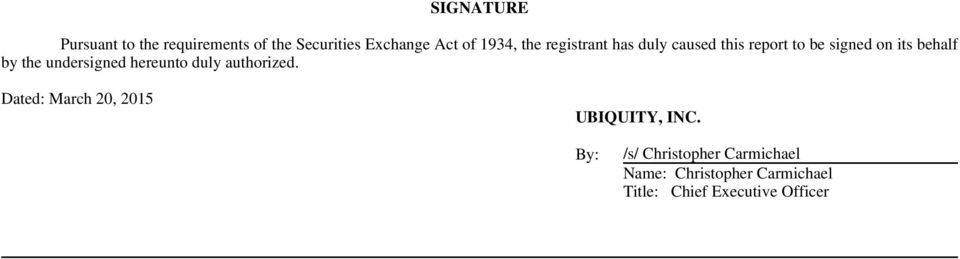 undersigned hereunto duly authorized. Dated: March 20, 2015 UBIQUITY, INC.