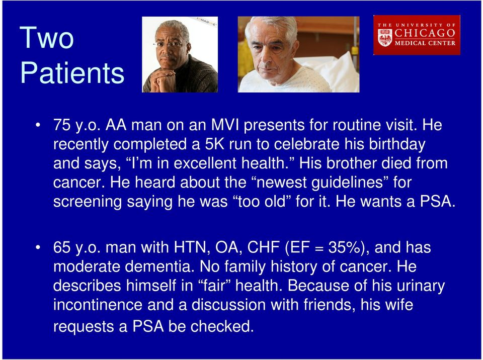 He heard about the newest guidelines for screening saying he was too old for it. He wants a PSA. 65 y.o. man with HTN, OA, CHF (EF = 35%), and has moderate dementia.