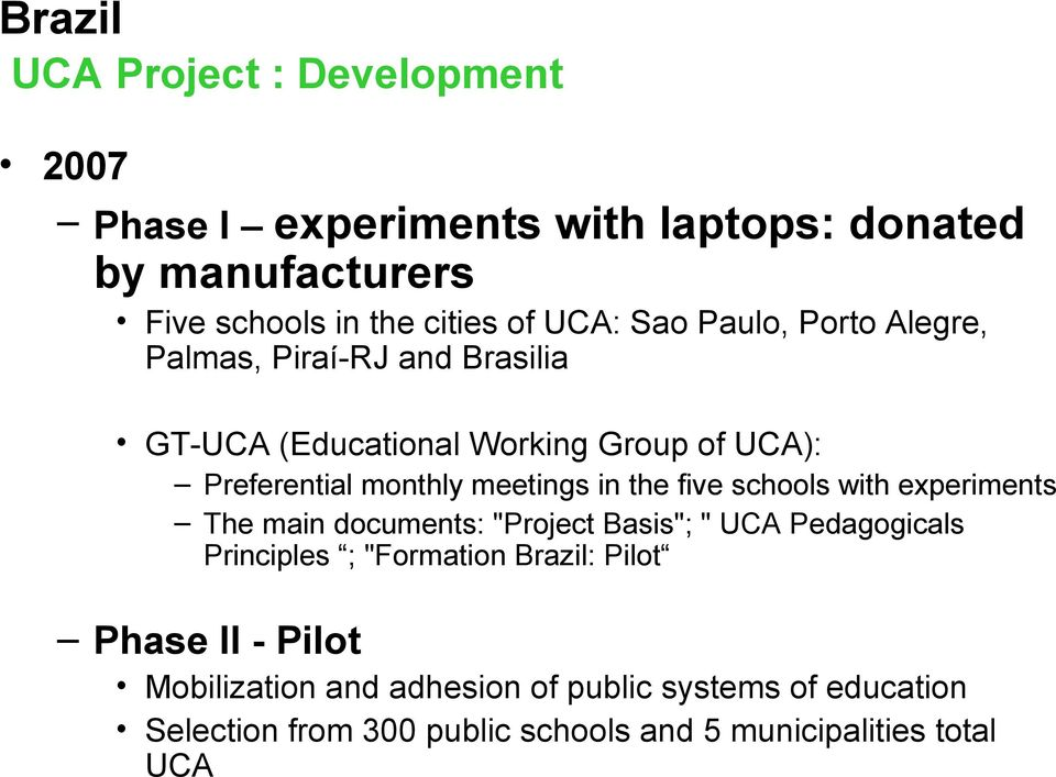 "five schools with experiments The main documents: ""Project Basis""; "" UCA Pedagogicals Principles ; ""Formation Brazil: Pilot Phase"