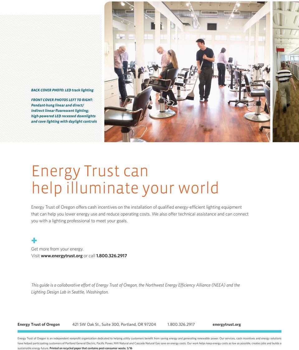 lower energy use and reduce operating costs. We also offer technical assistance and can connect you with a lighting professional to meet your goals. + Get more from your energy. Visit www.energytrust.