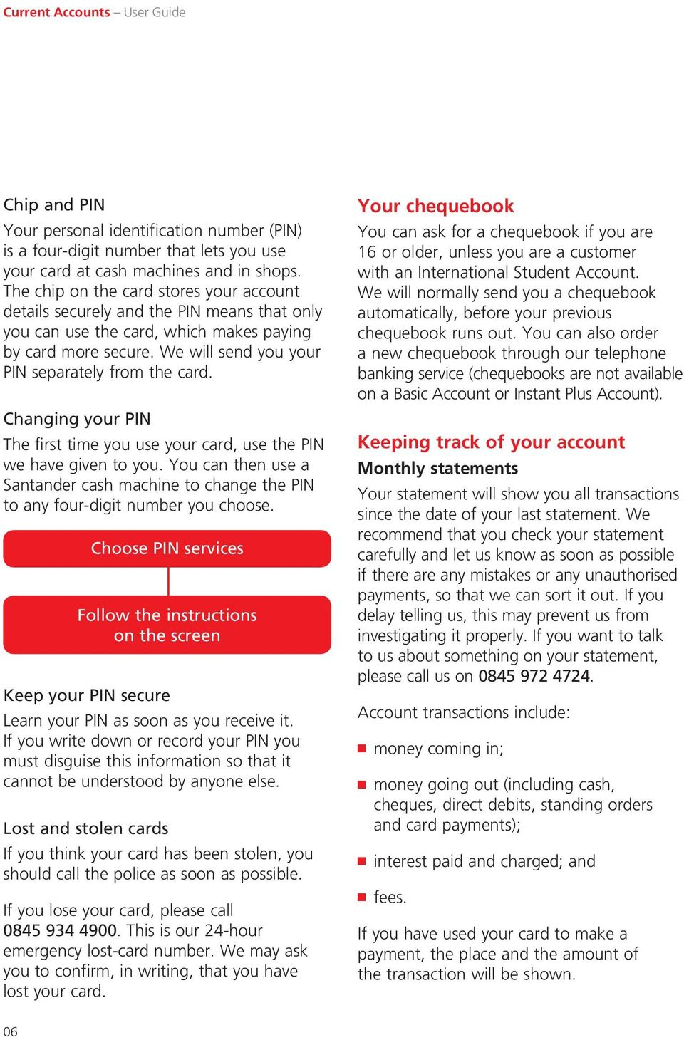 Changing your PIN The first time you use your card, use the PIN we have given to you. You can then use a Santander cash machine to change the PIN to any four-digit number you choose.