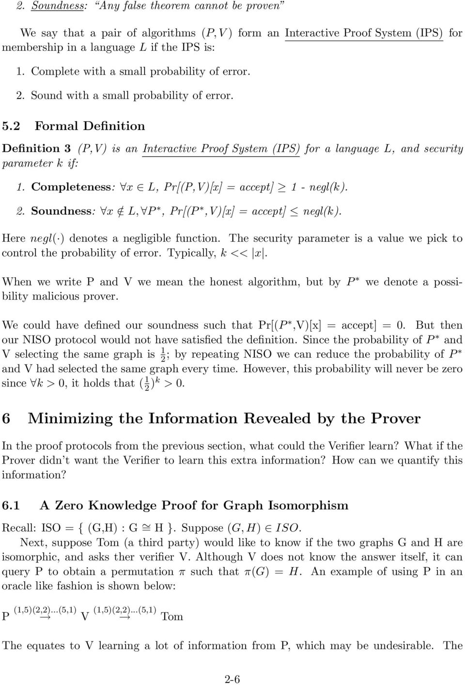 2 Formal Definition Definition 3 (P,V) is an Interactive Proof System (IPS) for a language L, and security parameter k if: 1. Completeness: x L, Pr[(P,V)[x] = accept] 1 - negl(k). 2.