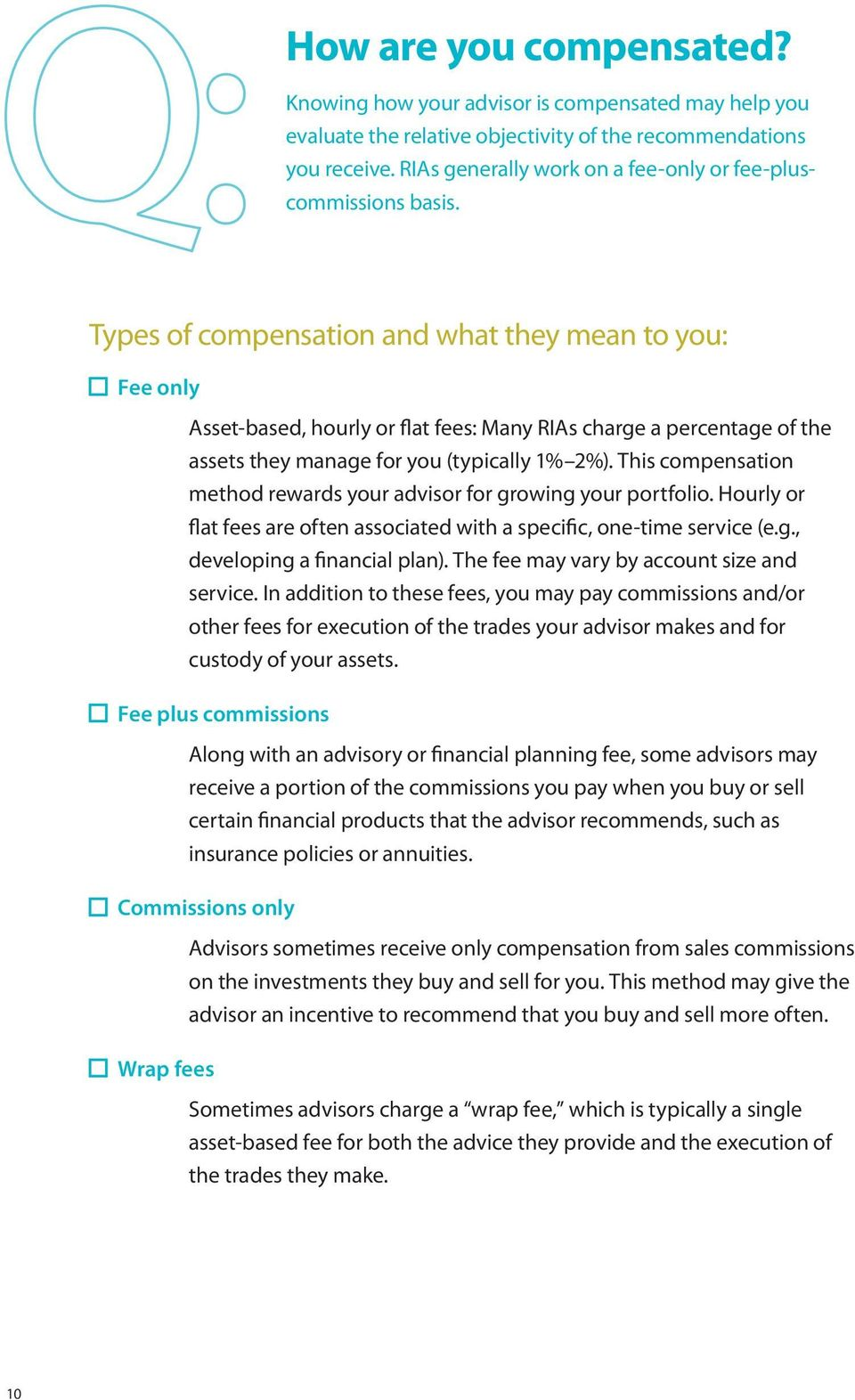 Types of compensation and what they mean to you: Fee only Asset-based, hourly or flat fees: Many RIAs charge a percentage of the assets they manage for you (typically 1% 2%).