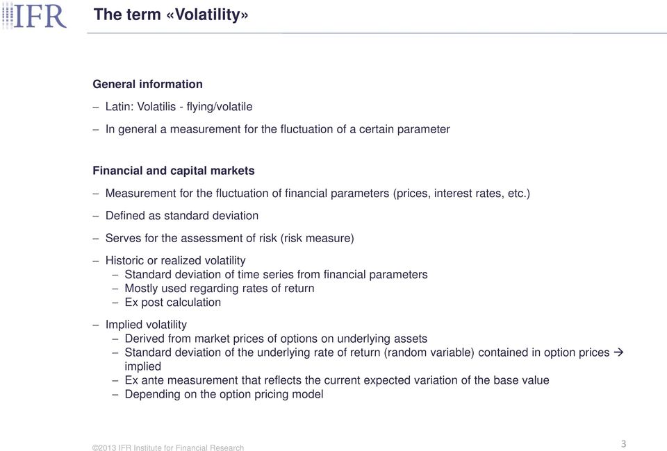 ) Defined as standard deviation Serves for the assessment of risk (risk measure) Historic or realized volatility Standard deviation of time series from financial parameters Mostly used regarding