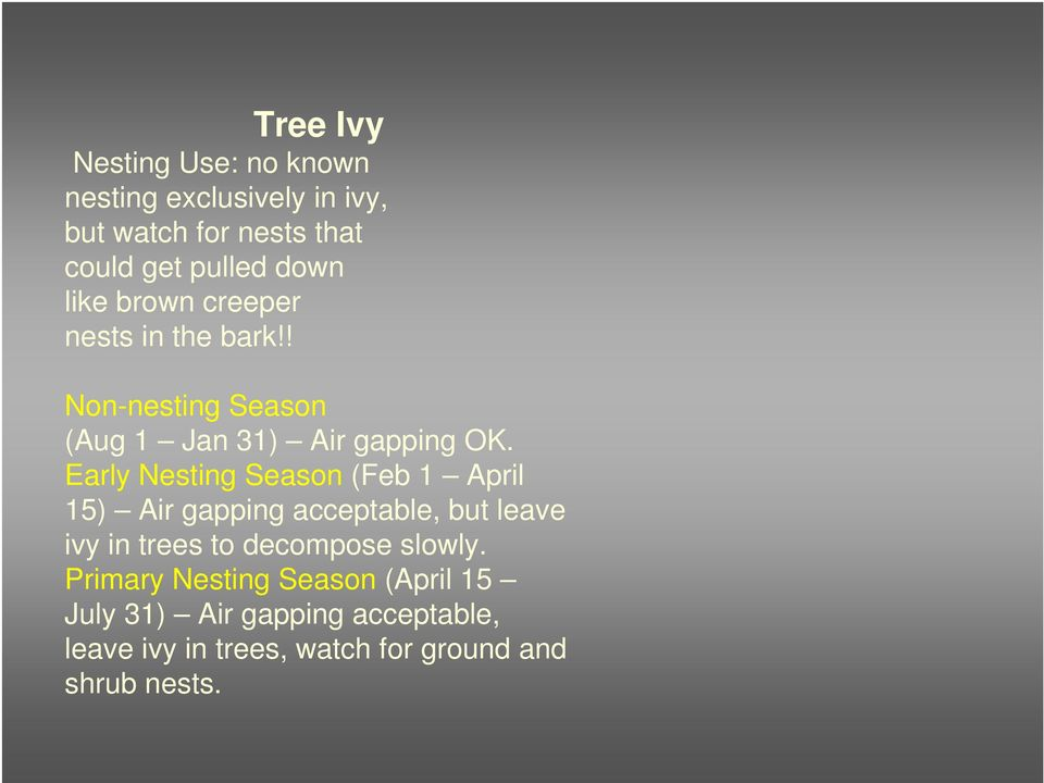 Early Nesting Season (Feb 1 April 15) Air gapping acceptable, but leave ivy in trees to decompose slowly.