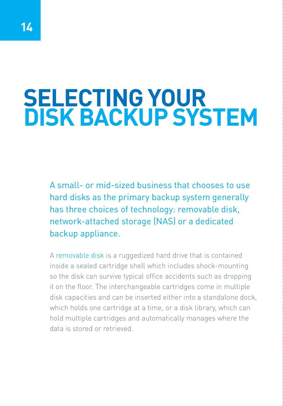A removable disk is a ruggedized hard drive that is contained inside a sealed cartridge shell which includes shock-mounting so the disk can survive typical office accidents such as