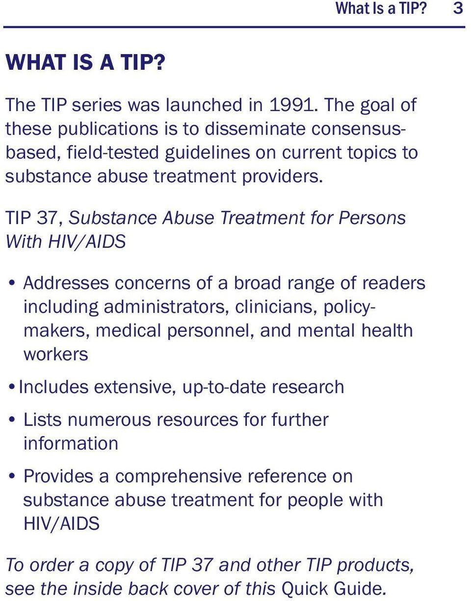 TIP 37, Substance Abuse Treatment for Persons With HIV/AIDS Addresses concerns of a broad range of readers including administrators, clinicians, policymakers, medical