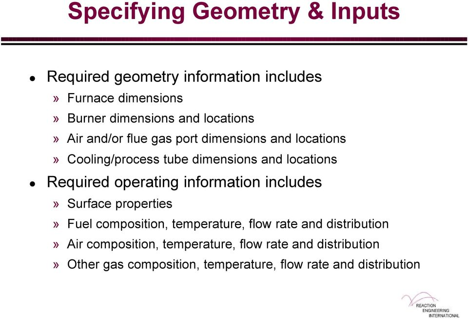 Required operating information includes» Surface properties» Fuel composition, temperature, flow rate and