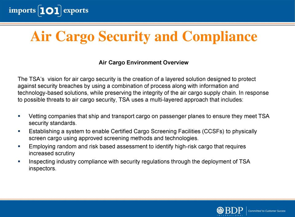 In response to possible threats to air cargo security, TSA uses a multi-layered approach that includes: Vetting companies that ship and transport cargo on passenger planes to ensure they meet TSA