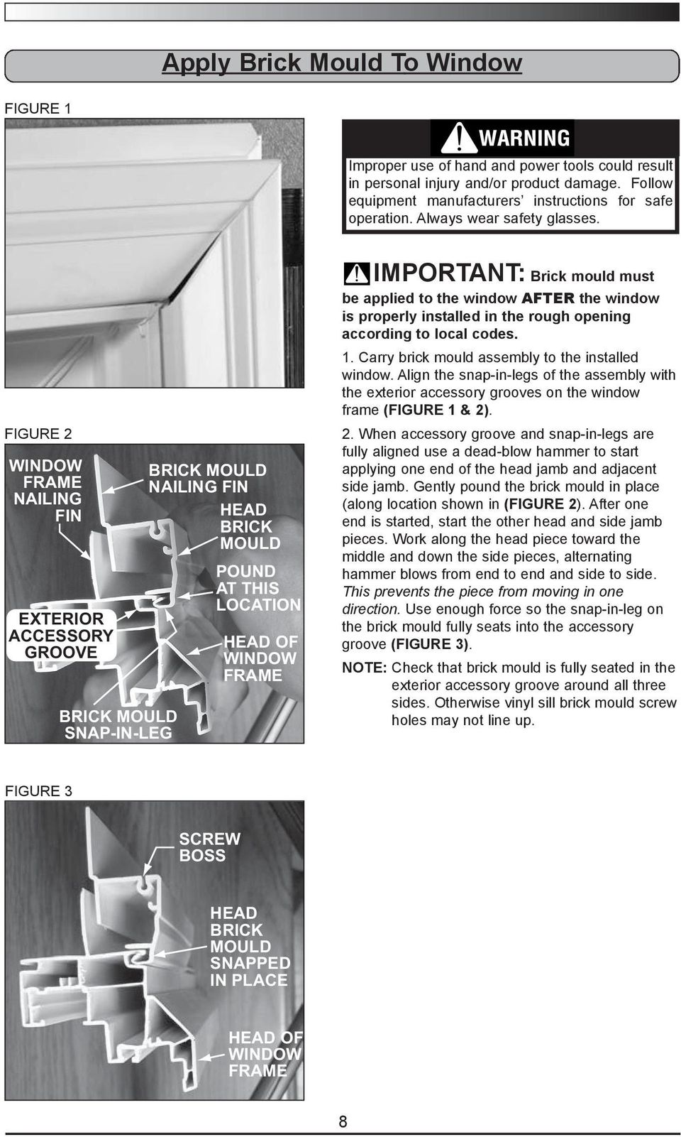 FIGURE 2 WINDOW FRAME NAILING FIN EXTERIOR ACCESSORY GROOVE SNAP-IN-LEG NAILING FIN HEAD POUND AT THIS LOCATION HEAD OF WINDOW FRAME IMPORTANT: Brick mould must be applied to the window AFTER the