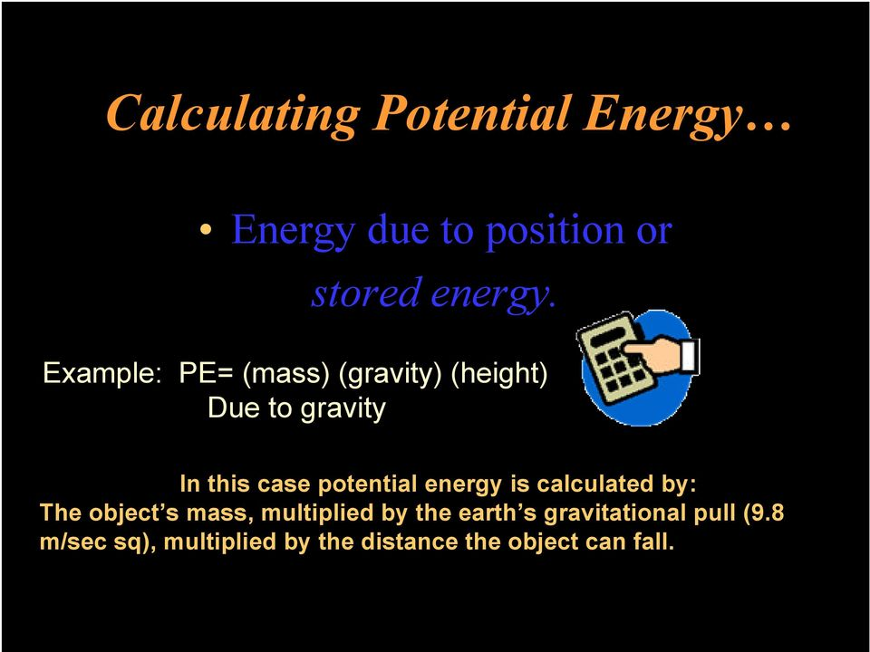 potential energy is calculated by: The object s mass, multiplied by the