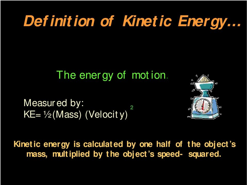 Measured by: KE= ½ (Mass) (Velocity) 2 Kinetic