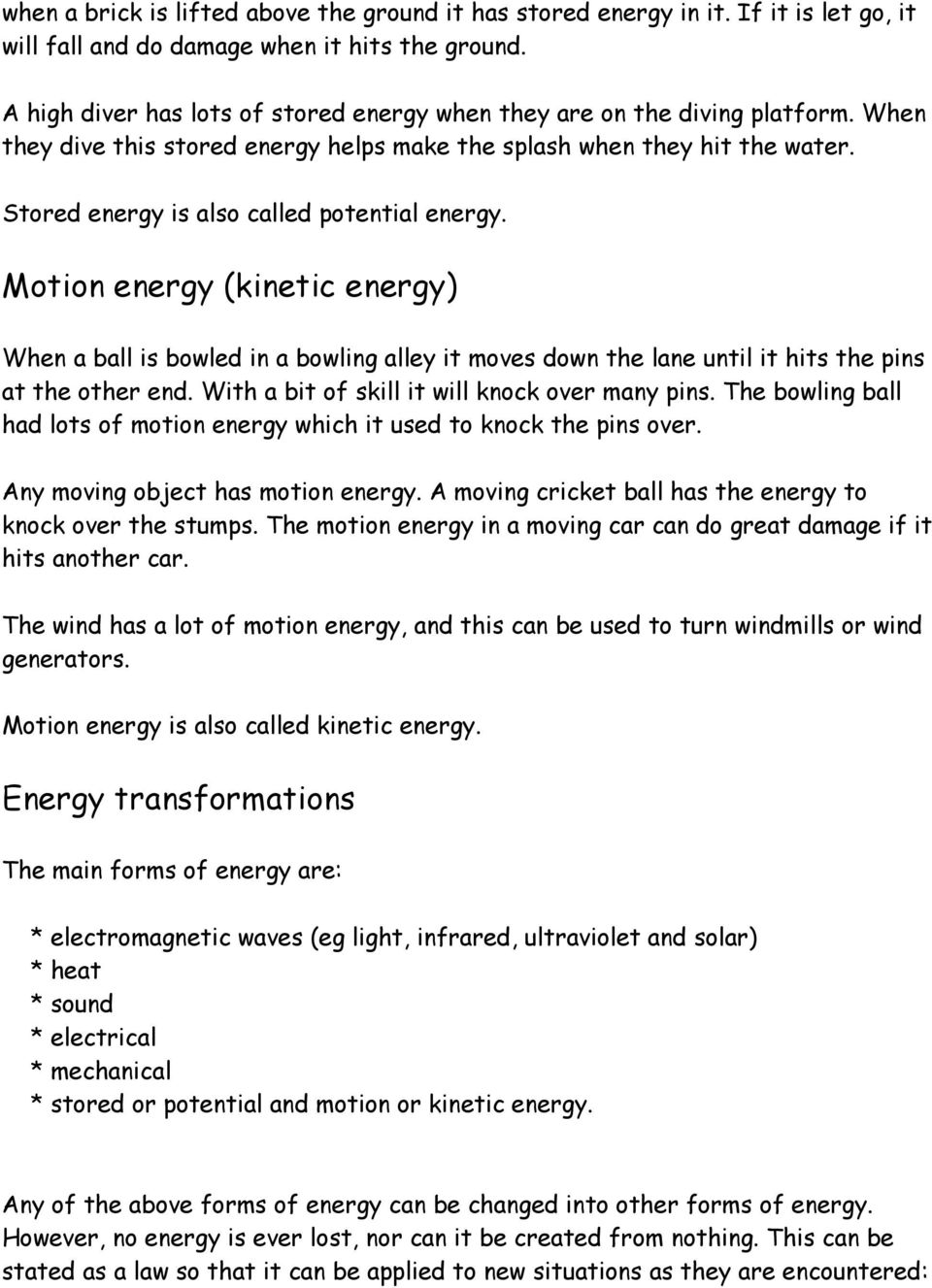 Stored energy is also called potential energy. Motion energy (kinetic energy) When a ball is bowled in a bowling alley it moves down the lane until it hits the pins at the other end.
