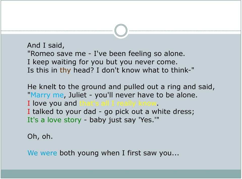 "I don't know what to think-"" He knelt to the ground and pulled out a ring and said, ""Marry me, Juliet -"