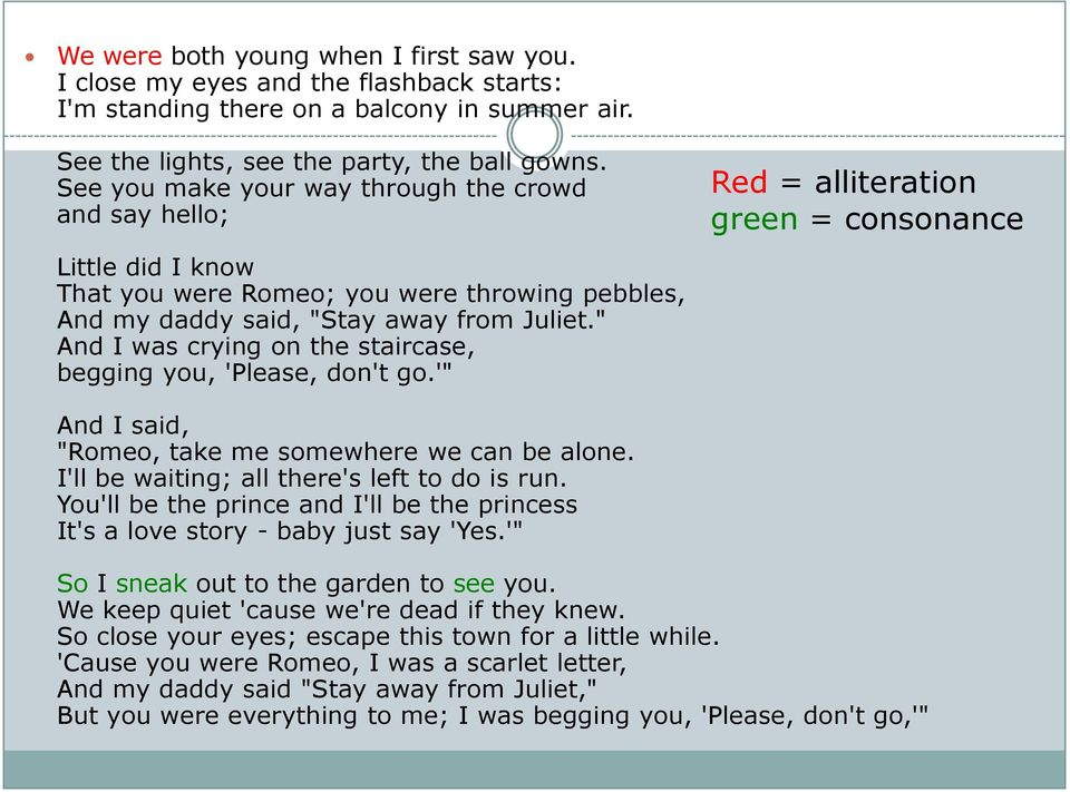""" And I was crying on the staircase, begging you, 'Please, don't go.'"" Red = alliteration green = consonance And I said, ""Romeo, take me somewhere we can be alone."