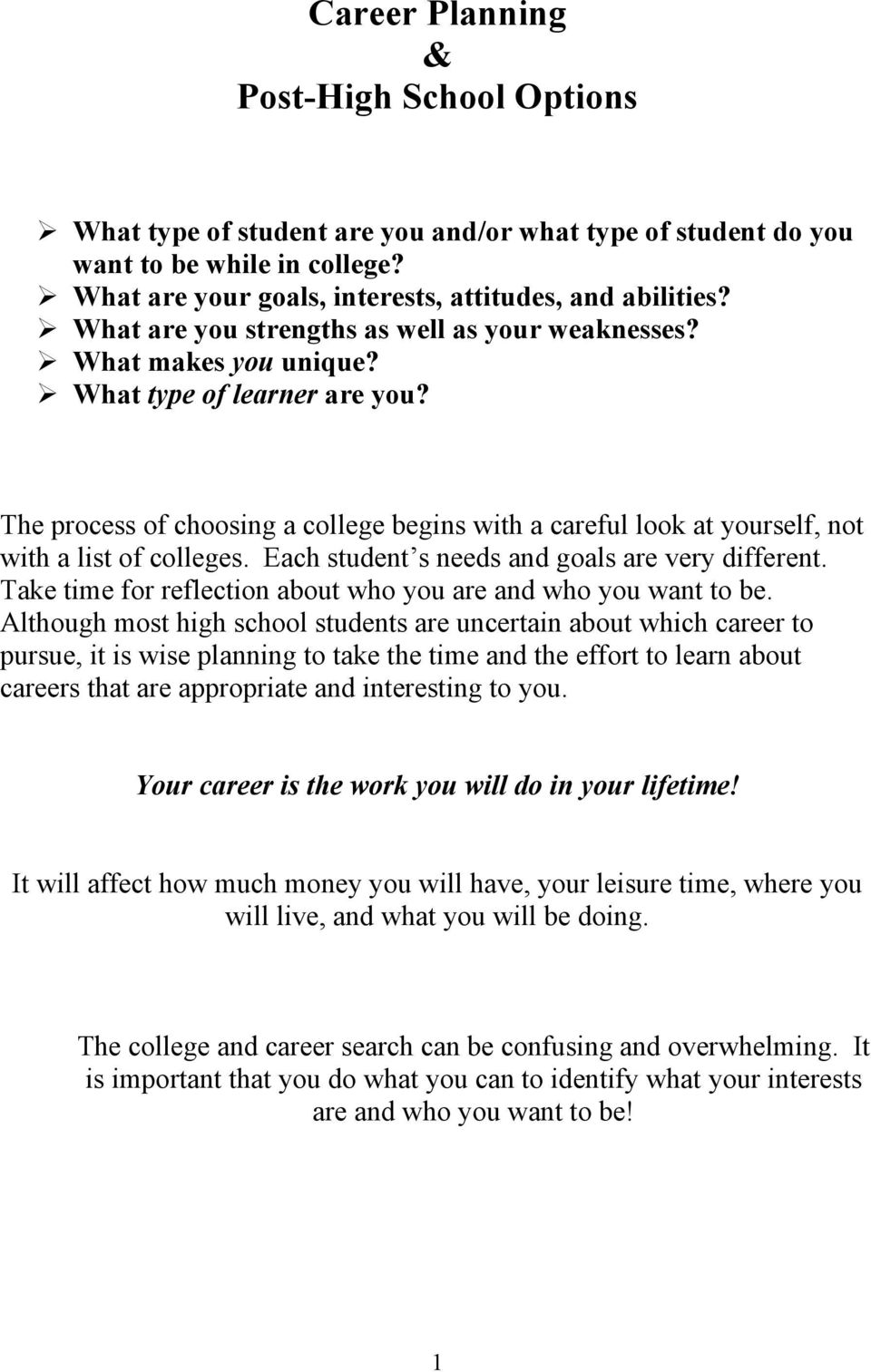 The process of choosing a college begins with a careful look at yourself, not with a list of colleges. Each student s needs and goals are very different.