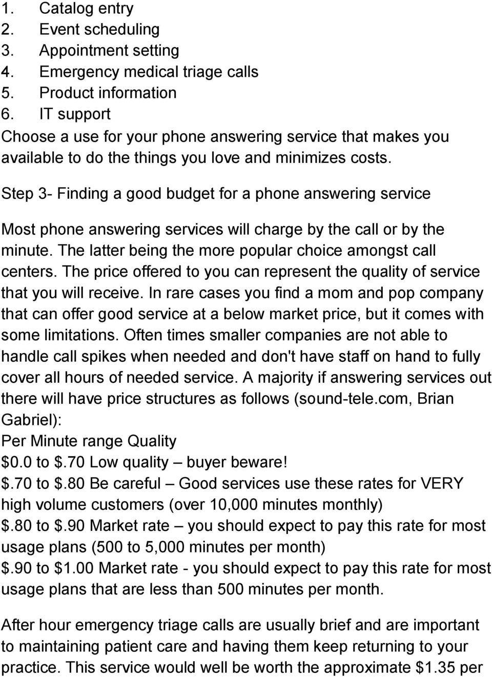 Step 3- Finding a good budget for a phone answering service Most phone answering services will charge by the call or by the minute. The latter being the more popular choice amongst call centers.