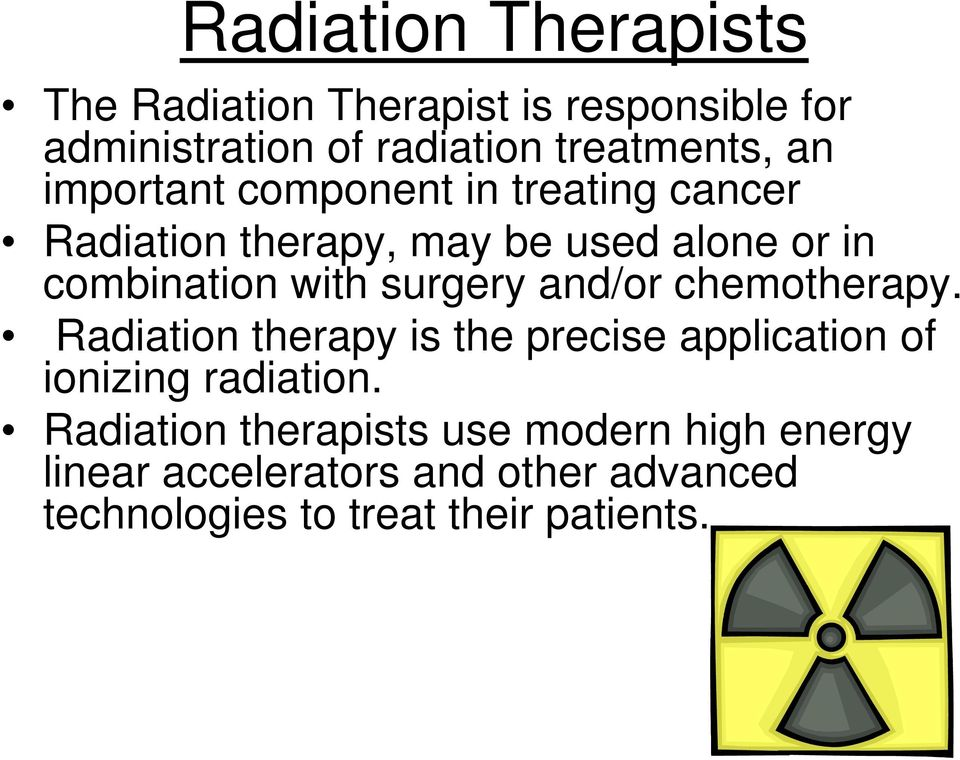surgery and/or chemotherapy. Radiation therapy is the precise application of ionizing radiation.