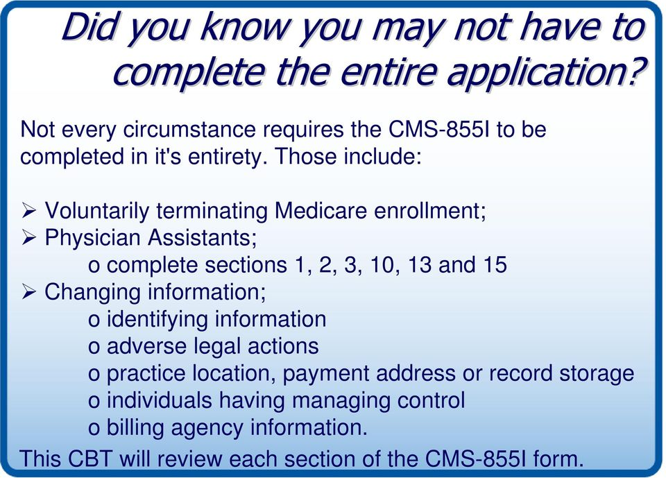 Those include: Voluntarily terminating Medicare enrollment; Physician Assistants; o complete sections 1, 2, 3, 10, 13 and 15
