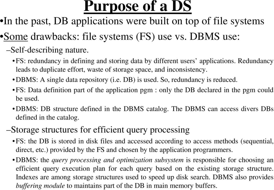 So, redundancy is reduced. FS: Data definition part of the application pgm : only the DB declared in the pgm could be used. DBMS: DB structure defined in the DBMS catalog.