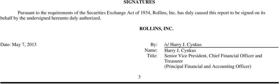 authorized. ROLLINS, INC. Date: May 7, 2013 By: /s/ Harry J. Cynkus Name: Harry J.