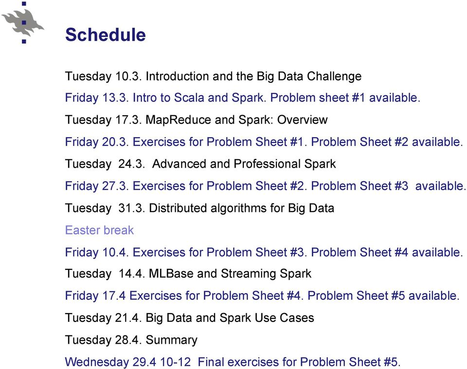 Tuesday 31.3. Distributed algorithms for Big Data Easter break Friday 10.4. Exercises for Problem Sheet #3. Problem Sheet #4 available. Tuesday 14.4. MLBase and Streaming Spark Friday 17.