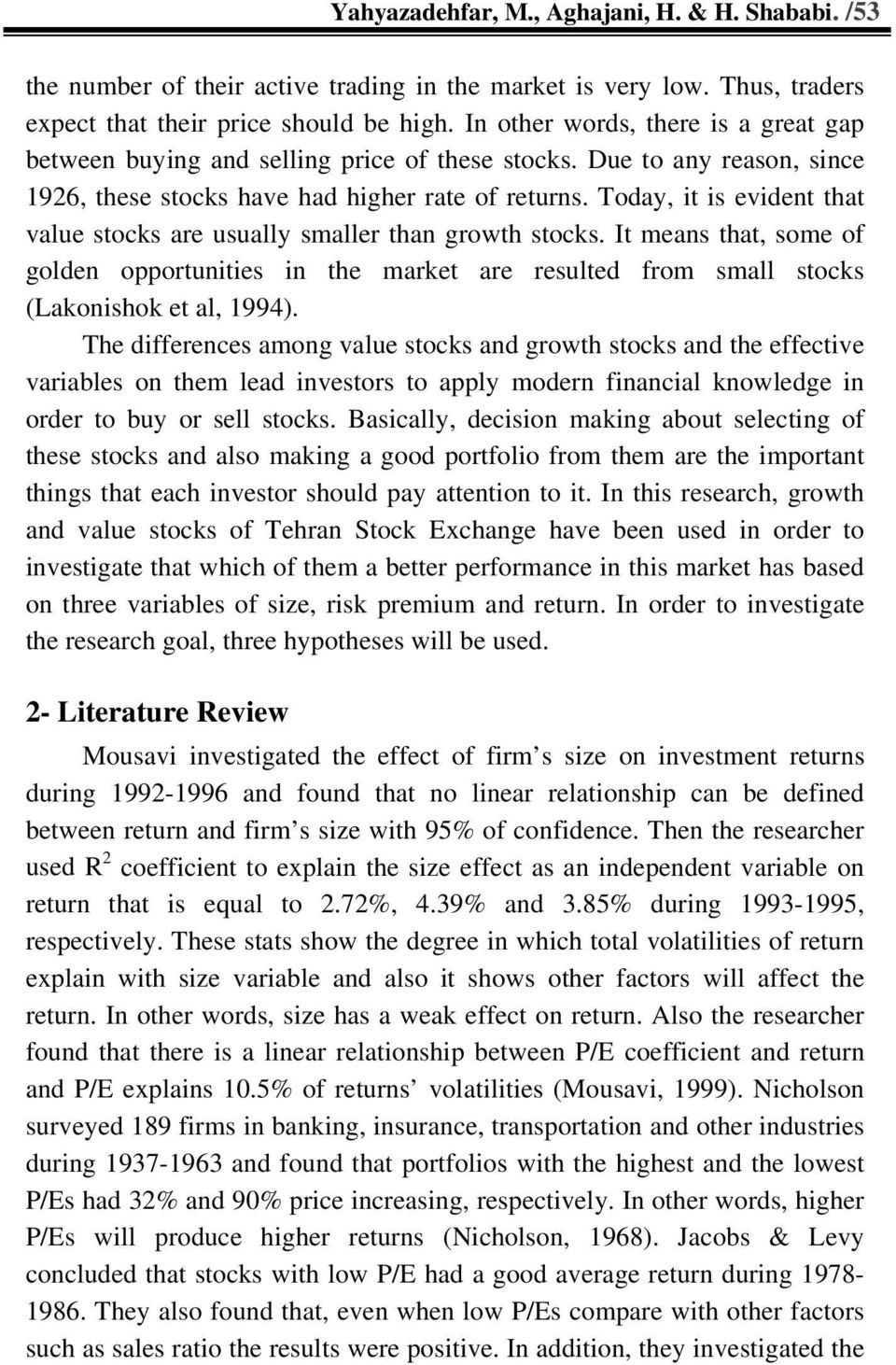 Today, it is evident that value stocks are usually smaller than growth stocks. It means that, some of golden opportunities in the market are resulted from small stocks (Lakonishok et al, 1994).