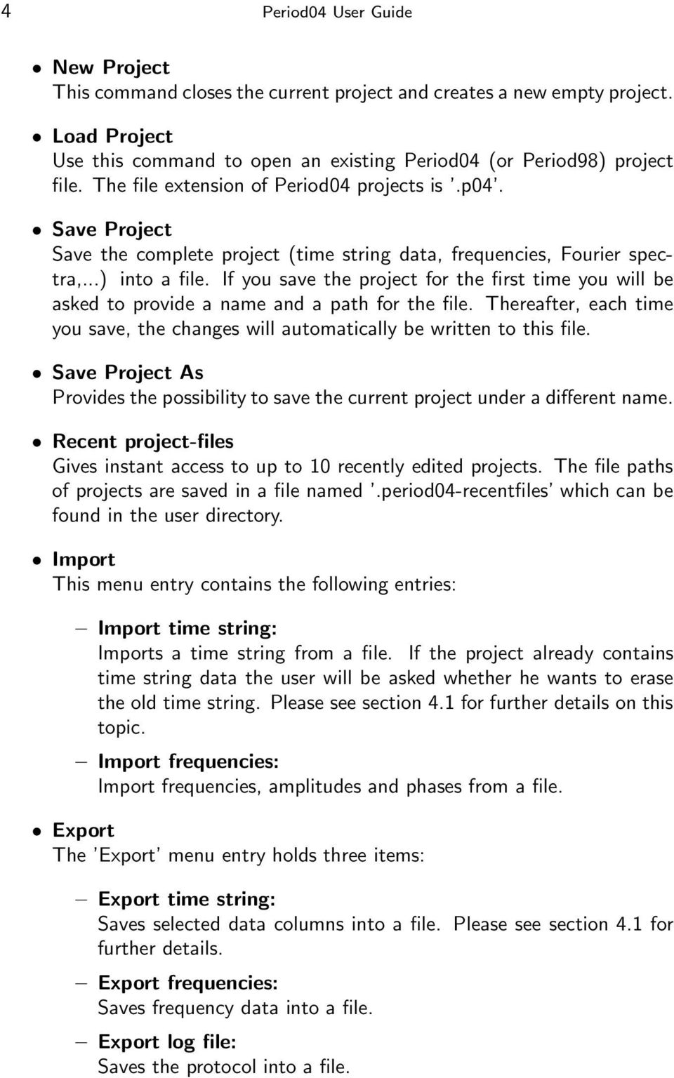 If you save the project for the first time you will be asked to provide a name and a path for the file. Thereafter, each time you save, the changes will automatically be written to this file.