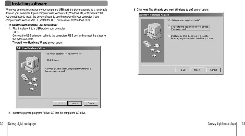 If your computer uses Windows 98 SE, install the USB device driver for Windows 98 SE. To install the Windows 98 SE USB device driver 1. Plug the player into a USB port on your computer.