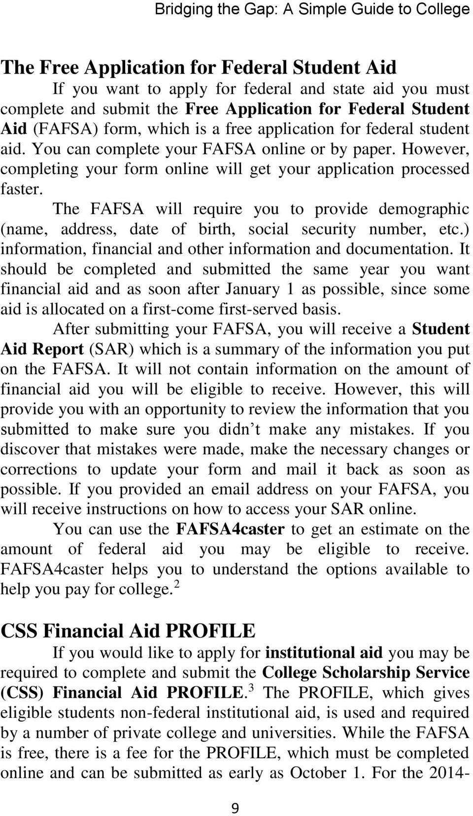 However, completing your form online will get your application processed faster. The FAFSA will require you to provide demographic (name, address, date of birth, social security number, etc.