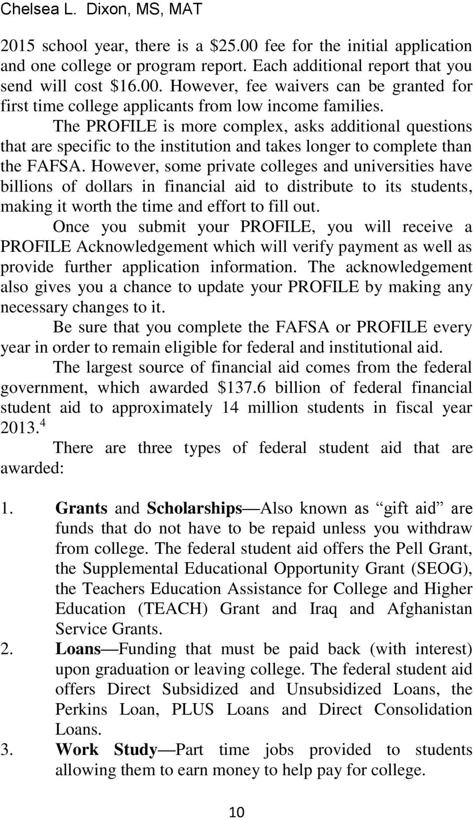 However, some private colleges and universities have billions of dollars in financial aid to distribute to its students, making it worth the time and effort to fill out.