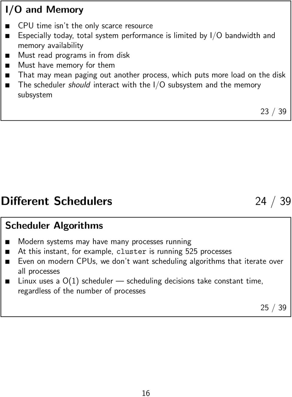 39 Different Schedulers 24 / 39 Scheduler Algorithms Modern systems may have many processes running At this instant, for example, cluster is running 525 processes Even on modern CPUs,