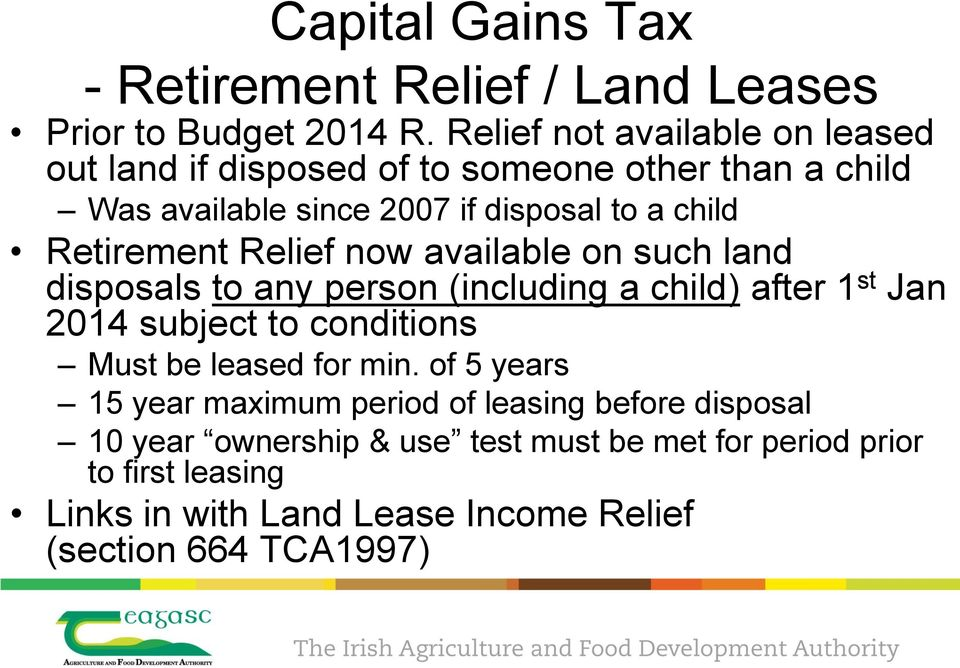 Retirement Relief now available on such land disposals to any person (including a child) after 1 st Jan 2014 subject to conditions Must be