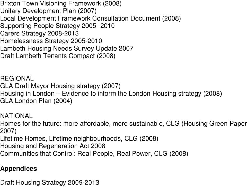 London Evidence to inform the London Housing strategy (2008) GLA London Plan (2004) NATIONAL Homes for the future: more affordable, more sustainable, CLG (Housing Green Paper 2007)