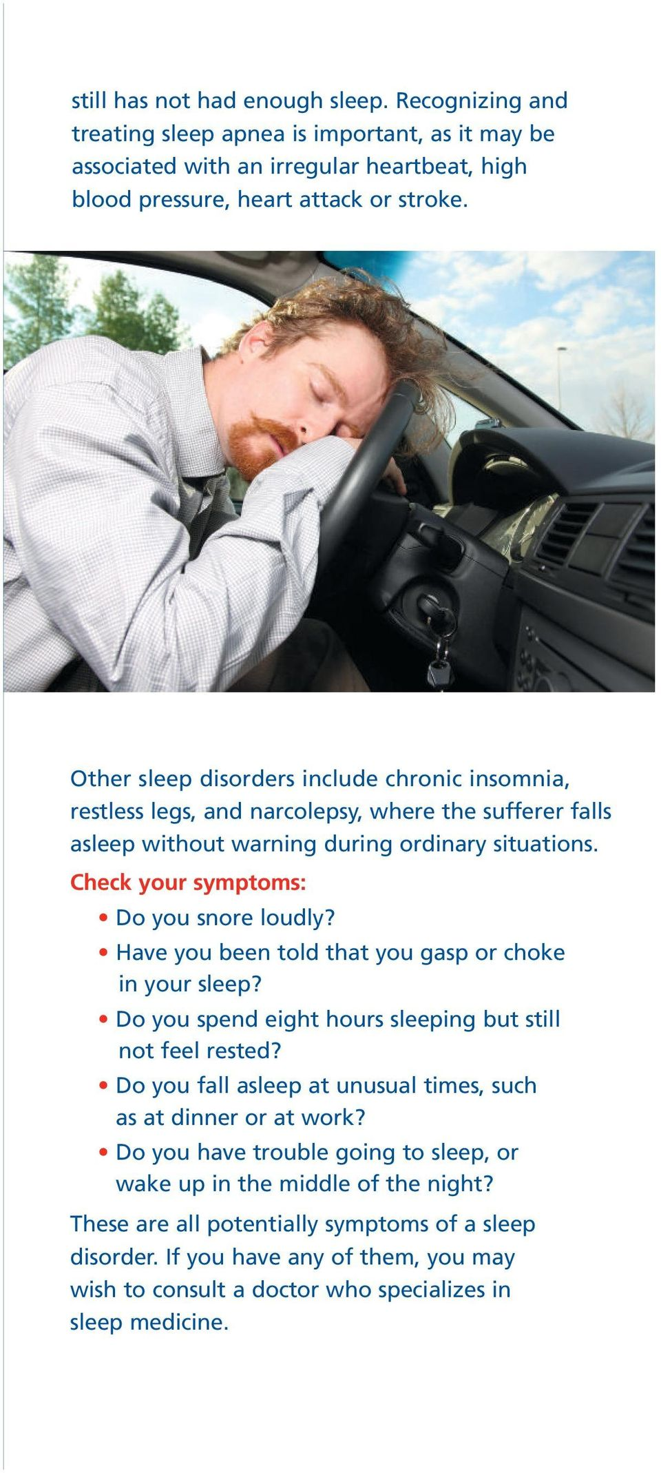 Have you been told that you gasp or choke in your sleep? Do you spend eight hours sleeping but still not feel rested? Do you fall asleep at unusual times, such as at dinner or at work?