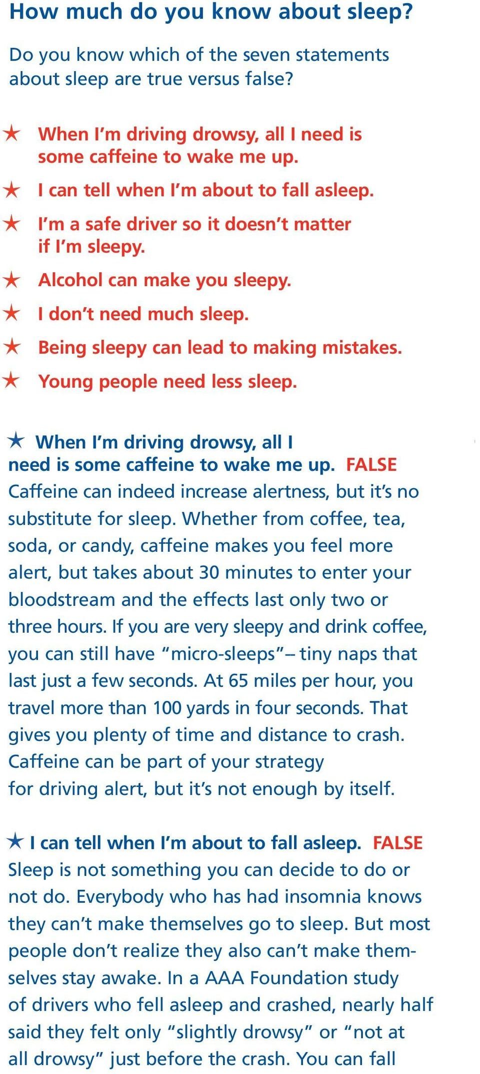 Young people need less sleep. When I m driving drowsy, all I need is some caffeine to wake me up. FALSE Caffeine can indeed increase alertness, but it s no substitute for sleep.