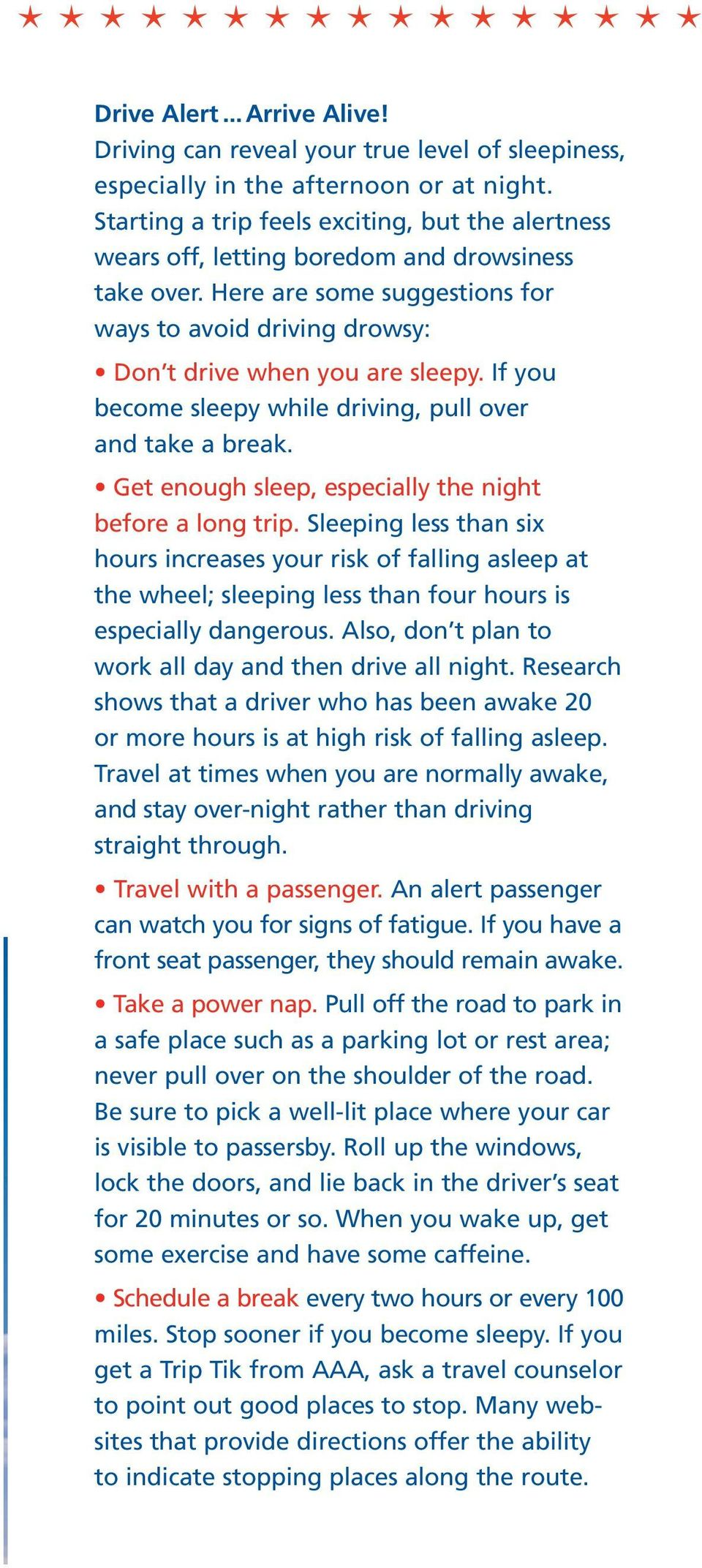 If you become sleepy while driving, pull over and take a break. Get enough sleep, especially the night before a long trip.