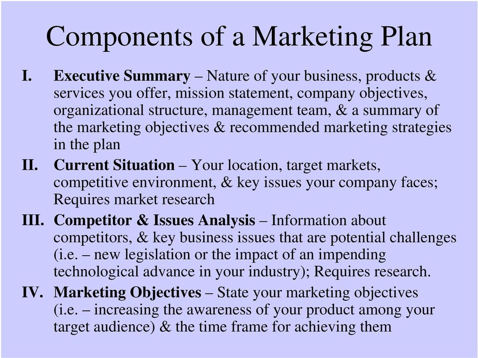 recommended marketing strategies in the plan II. Current Situation Your location, target markets, competitive environment, & key issues your company faces; Requires market research III.